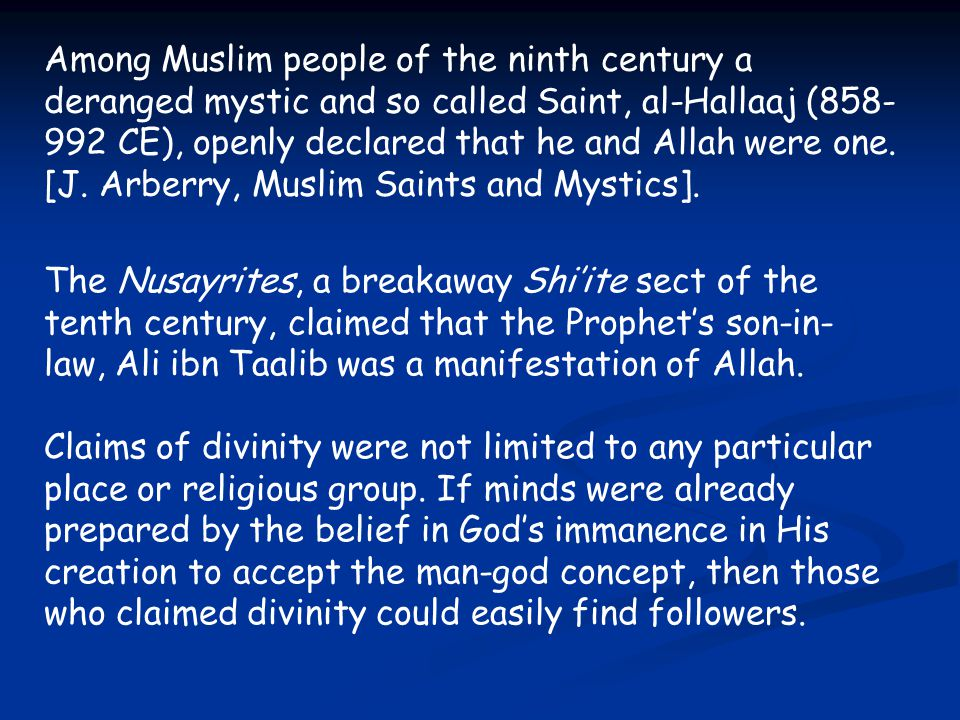 Among Muslim people of the ninth century a deranged mystic and so called Saint, al-Hallaaj (858-992 CE), openly declared that he and Allah were one. [J. Arberry, Muslim Saints and Mystics].